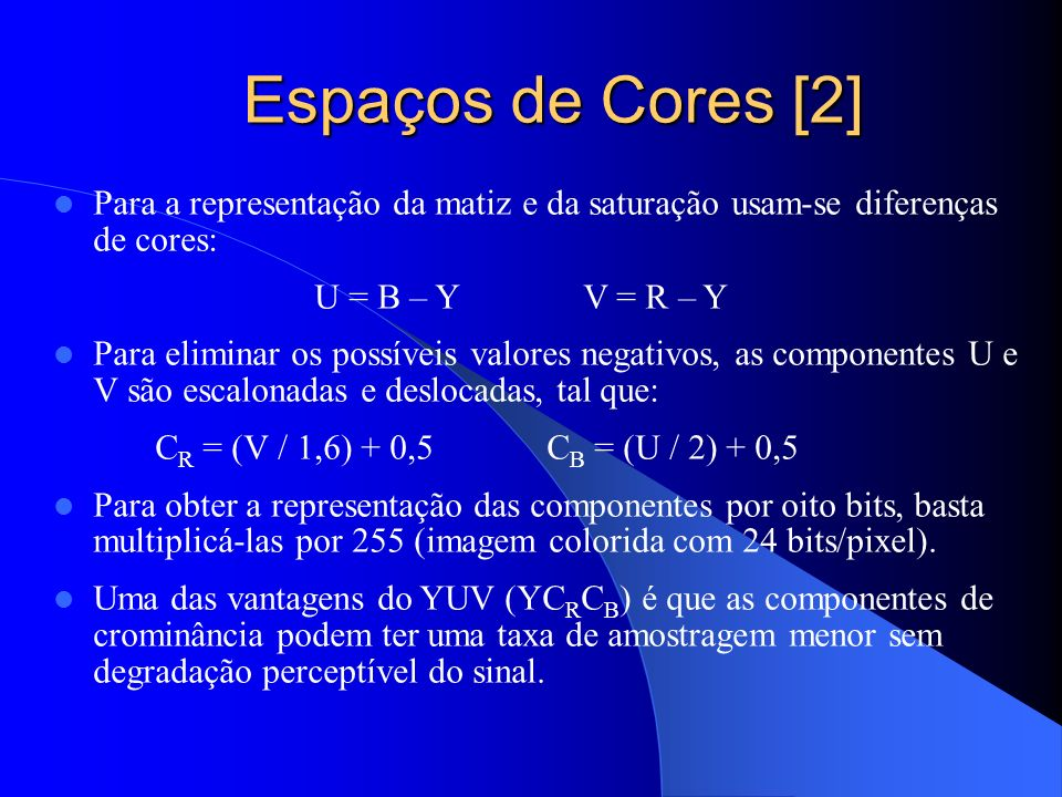 Espaços de Cores [2] Para a representação da matiz e da saturação usam-se diferenças de cores: U = B – Y V = R – Y.